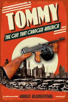 <2015 Pin> Tommy the Gun That Changed  America by Karen Blumenthal. CONTENTS:  Contents: Prologue. Locked and loaded -- Conception -- Trench broom -- The annihilator -- Ready, aim -- Rebellion -- The Chicago piano -- Wild tigers -- Valentines and violins -- Attack and intimidation -- The war on crime -- Cops and robbers -- Public enemies -- Recoil -- Reload -- The end of an era -- Epilogue.