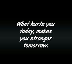 What hurts you today, makes you stronger tomorrow