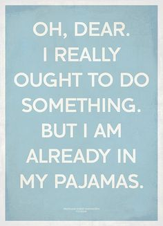 I really ought to do something, but I'm already in my pajamas!