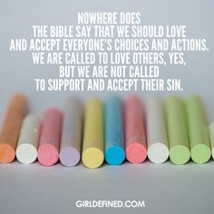 Nowhere does the Bible say that we should love and accept everyone's choices and actions. We are called to love others, yes, but we are not called to support and accept their sin. @girldefined