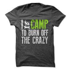 I Camp To Burn Off The Crazy Tee T Shirts, Hoodies, Sweatshirts. CHECK PRICE ==► https://www.sunfrog.com/Outdoor/I-Camp-To-Burn-Off-The-Crazy-Tee.html?41382