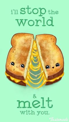 Funny Pun: I'll stop the world and melt with you. Grilled Cheese
