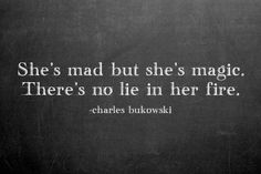 She's mad but she's magic. There's no lie in her fire. ~ Charles Bukowski