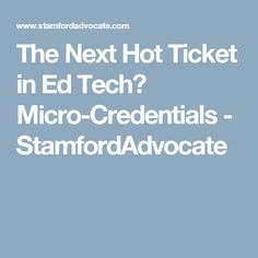 The Next Hot Ticket in Ed Tech? Micro-Credentials - StamfordAdvocate