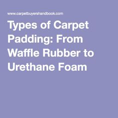 Types of Carpet Padding: From Waffle Rubber to Urethane Foam