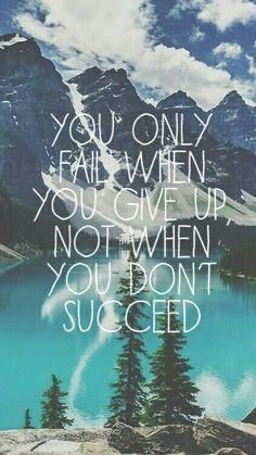 You only fail when you give up, not when you don't succed