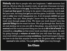 """These words are so true. I found it floating on FB one day. Not sure where this nice presentation of the quote originated from, but the words are that of Ira Glass. So beautiful. """"You just gotta fight your way through it. Great Quotes, Quotes To Live By, Me Quotes, Inspirational Quotes, Quotable Quotes, Amazing Quotes, Motivational, Unique Quotes, Author Quotes"""