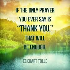 If the only prayer you ever say is one of thanks, it will be enough