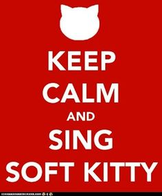 Keep Calm and Sing Soft Kitty - Continued!