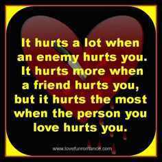 It hurts a lot when an enemy hurts you... - Love, Fun and Romance