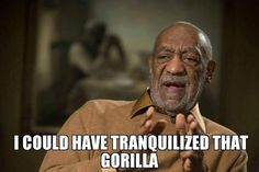 I Could Have Tranquilized That Gorilla Funny Bill Cosby Meme