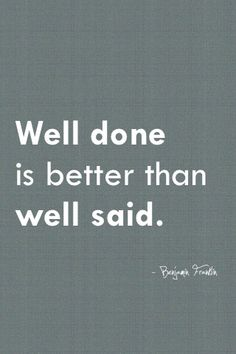 Well done is better than well said. Benjamin Franklin great American Presidential quotes true words take #action #do
