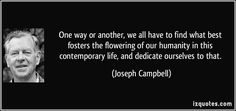 One way or another, we all have to find what best fosters the flowering of our humanity in this contemporary life, and dedicate ourselves to that. (Joseph Campbell) #quotes #quote #quotations #JosephCampbell