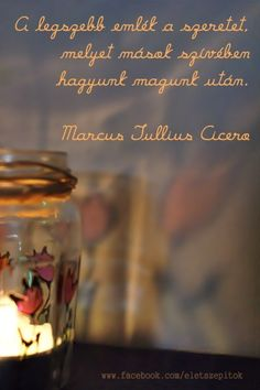 """A legszebb emlék a szeretet, melyet mások szívében hagyunk magunk után."" (Cicero) - A kép forrása: Életszépítők # Facebook Love Me Quotes, Words Quotes, Life Quotes, Sayings, Everlasting Love, English Quotes, Holidays And Events, Einstein, Favorite Quotes"