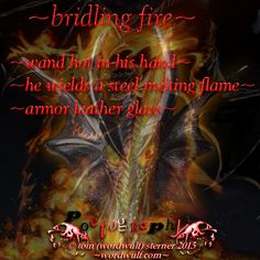 http://wordwulf.com/poetography ~bridling fire~wand hot in his hand~he wields a steel melting flame~armor leather glass~