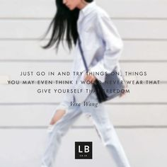 Just go in and try things on, things you may even think i would never wear that give yourself that freedom - Vera Wang