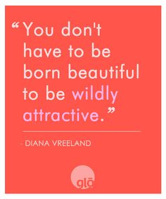 """You don't have to be born beautiful to be wildly attractive"" It's a choice, an attitude and an inner spark. ;-)"