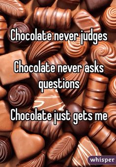 Chocolate never judges. Chocolate never asks questions. Chocolate just gets me. #funny