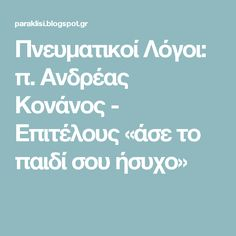 Πνευματικοί Λόγοι: π. Ανδρέας Κονάνος - Επιτέλους «άσε το παιδί σου ήσυχο»