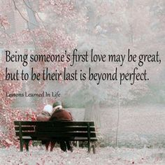 I love this <3  @Sarah Richel ...I just sent this to you  but I wanted to add Being Someones FIRST and LAST LOVE....you and Billy....infinitely perfect :)
