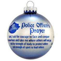 "Our beautiful police officer's prayer ornament will give that special officer in your life those little words of encouragement when they are called to duty. The prayer reads: <I><font color =  ""green"">Lord, I ask for courage to face and conquer my own fears and take me where others will not go. I ask for strength of body to protect others and strength of spirit to lead others. I ask for dedication to do my job well and keep my community safe. Give me concern for all those who trust me and…"