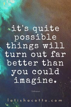 Inspirational Quotes // It's quite possible things will turn out far better than you could imagine. Great Quotes, Quotes To Live By, Me Quotes, Motivational Quotes, Inspirational Quotes, No Hope Quotes, Dont Quit Quotes, Dreams Come True Quotes, Dream Big Quotes