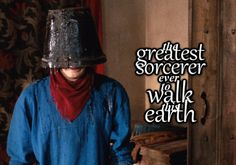 With a bucket on his head. He will walk the earth in a dignified fashion with a bucket on his head because he is the greatest sorcerer ever to walk the earth.