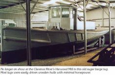 No longer on show at the Clarence River's Harwood Mill is this old sugar barge tug. Most tugs were easily driven wooden hulls with minimal horsepower.