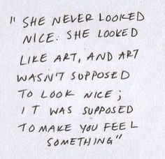 She never looked nice; she looked like art. And art isn't supposed to look nice; it's supposed to make you feel something.