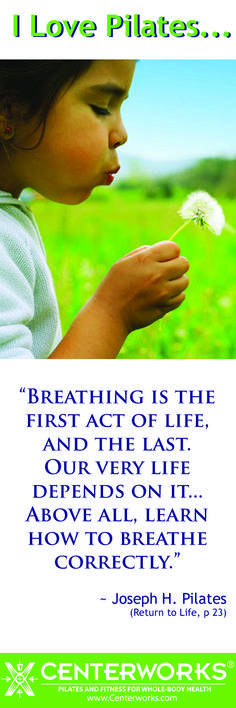 """""""Breathing is the first act of life, and the last.  Our very life depends on it... Above all, learn how to breathe correctly."""" - Joseph H. Pilates"""