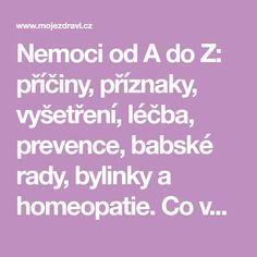 Nemoci od A do Z: příčiny, příznaky, vyšetření, léčba, prevence, babské rady, bylinky a homeopatie. Co vás trápí a co s tím!