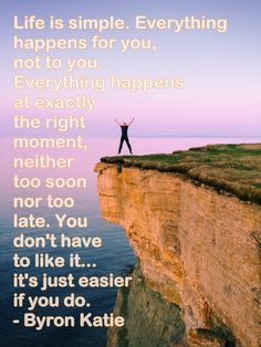 Life is simple. Everything happens for you, not to you. Everything happens at exactly the right moment, neither too soon nor too late. You don't have to like it... it's just easier if you do. - Byron Katie