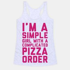 I'm A Simple Girl With A Complicated Pizza Order nomnomnom