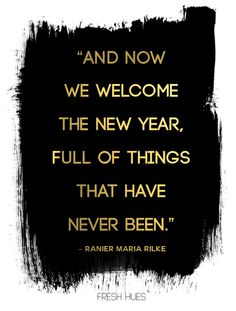 And now we welcome the New Year, full of things that have never been.