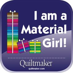 I am a Material Girl! Free Quilty Quotes to share from www.quiltmaker.com