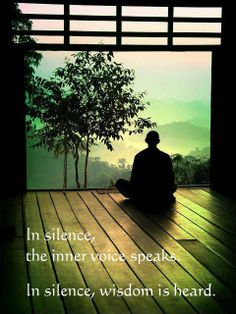 In silence, the inner voice speaks.  In silence, wisdom is heard.