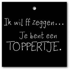 Ik wil ff zeggen... Je bent een TOPPERTJE. Words Quotes, Me Quotes, Funny Quotes, Sayings, Dutch Words, Facebook Quotes, Dutch Quotes, Pretty Quotes, Quote Posters