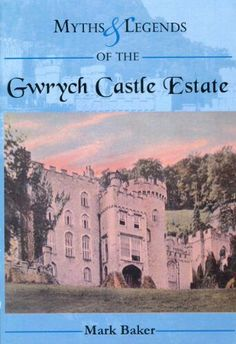 Myths and Legends of the Gwrych Castle Estate by Mark Baker, 2006.