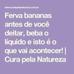 Ferva bananas antes de você deitar, beba o líquido e isto é o que vai acontecer!   Cura pela Natureza