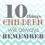 10 things your children will always remember! Making lasting family memories!