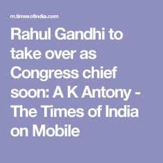Rahul Gandhi to take over as Congress chief soon: A K Antony - The Times of India on Mobile