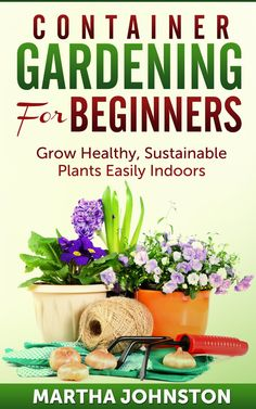Container Gardening for Beginners: Grow Healthy, Sustainable Plants Indoors