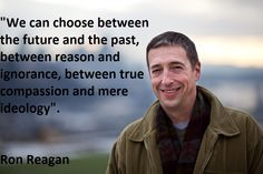 """We can choose btwn the future and the past, btwn reason and ignorance, btwn true compassion and mere ideology"". Ron Reagan"