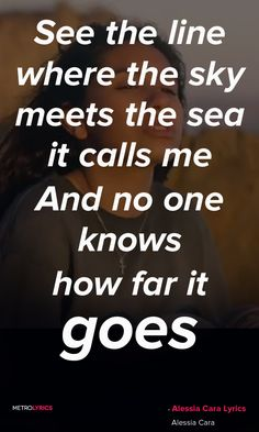 Alessia Cara, Moana- How Far I'll Go Lyrics and Quotes  See the line where the sky meets the sea it calls me And no one knows, how far it goes If the wind in my sail on the sea stays behind me One day I'll know, if I go there's just no telling how far I'll go