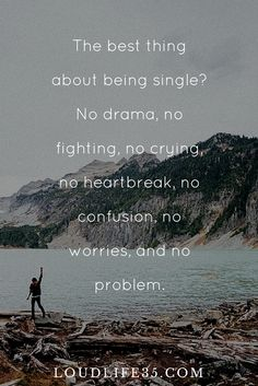 Best thing about being single? No drama, no fighting, no crying, no heartbreak, no confusion, no worries, and no problem. | Loud Quotes