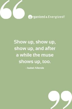 Show up, show up, show up, and after a while the muse shows up, too. #OrganizedandEnergized #AddSpaceToYourLife