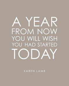 A year from now you will wish you had started TODAY.  Karen Lamb