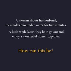 A woman shoots her husband. Then she holds him under water for over 5 minutes. Finally, she hangs him. But a little while later they both go out together and enjoy a wonderful dinner together. How can this be?