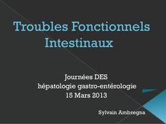 Troubles Fonctionnels Intestinaux Journées DES hépatologie gastro-entérologie 15 Mars 2013 Sylvain Ambregna