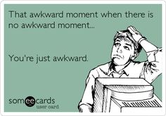 That awkward moment when there is no awkward moment. You're just awkward.